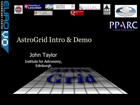 A PPARC funded project AstroGrid Intro & Demo John Taylor Institute for Astronomy, Edinburgh.