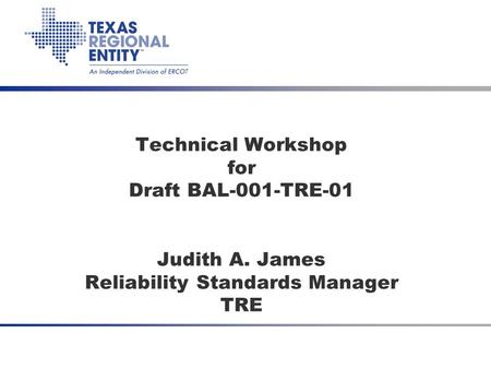July 2008 CPS2 Waiver SDT Technical Workshop for Draft BAL-001-TRE-01 Judith A. James Reliability Standards Manager TRE.
