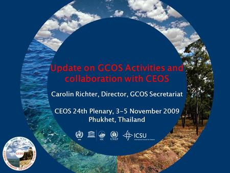 Update on GCOS Activities and collaboration with CEOS Carolin Richter, Director, GCOS Secretariat CEOS 24th Plenary, 3-5 November 2009 Phukhet, Thailand.