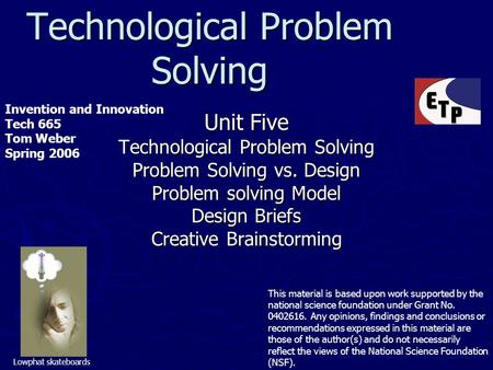 Technological Problem Solving Unit Five Technological Problem Solving Problem Solving vs. Design Problem solving Model Design Briefs Creative Brainstorming.