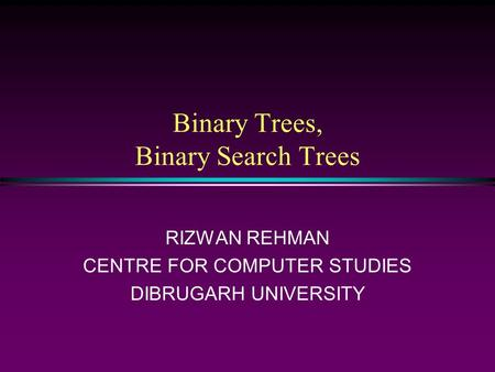 Binary Trees, Binary Search Trees RIZWAN REHMAN CENTRE FOR COMPUTER STUDIES DIBRUGARH UNIVERSITY.