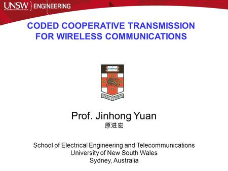 CODED COOPERATIVE TRANSMISSION FOR WIRELESS COMMUNICATIONS Prof. Jinhong Yuan 原进宏 School of Electrical Engineering and Telecommunications University of.