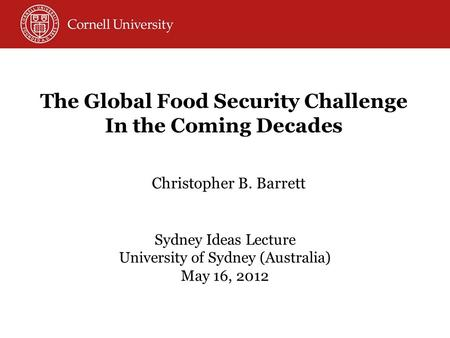 Christopher B. Barrett Sydney Ideas Lecture University of Sydney (Australia) May 16, 2012 The Global Food Security Challenge In the Coming Decades.