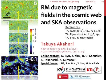 RM due to magnetic fields in the cosmic web and SKA observations Takuya Akahori A KRCF KASI (-2012.9) A JSPS Sydney U. (2012.10-) 2012.8.20-23.