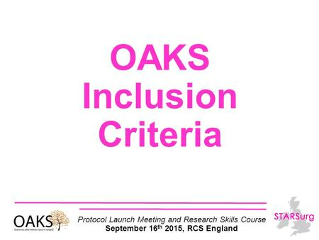 OAKS Inclusion Criteria Protocol Launch Meeting and Research Skills Course September 16 th 2015, RCS England.