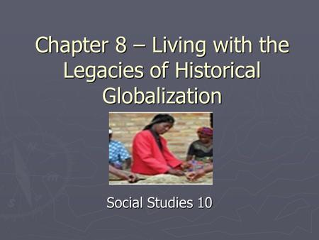 Chapter 8 – Living with the Legacies of Historical Globalization Social Studies 10.