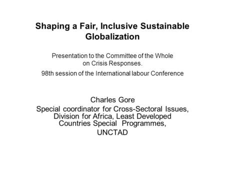 Shaping a Fair, Inclusive Sustainable Globalization Presentation to the Committee of the Whole on Crisis Responses. 98th session of the International labour.