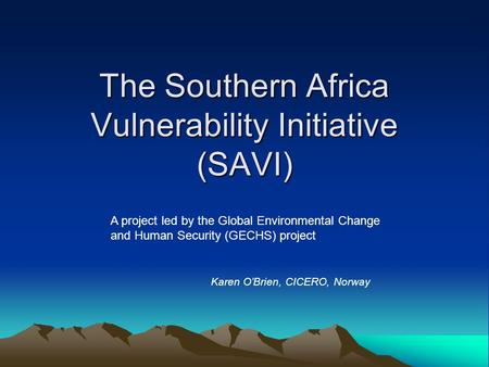 The Southern Africa Vulnerability Initiative (SAVI) A project led by the Global Environmental Change and Human Security (GECHS) project Karen O'Brien,