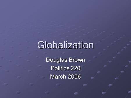 Globalization Douglas Brown Politics 220 March 2006.