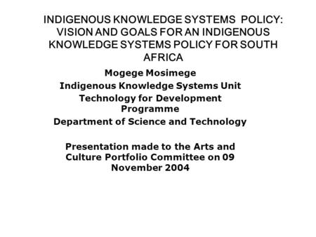 INDIGENOUS KNOWLEDGE SYSTEMS POLICY: VISION AND GOALS FOR AN INDIGENOUS KNOWLEDGE SYSTEMS POLICY FOR SOUTH AFRICA Mogege Mosimege Indigenous Knowledge.