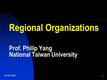 2015/10/201 Regional Organizations Prof. Philip Yang National Taiwan University.