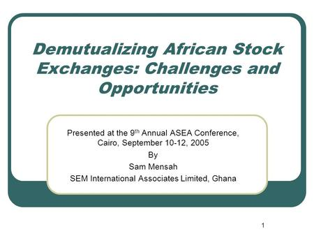 1 Demutualizing African Stock Exchanges: Challenges and Opportunities Presented at the 9 th Annual ASEA Conference, Cairo, September 10-12, 2005 By Sam.
