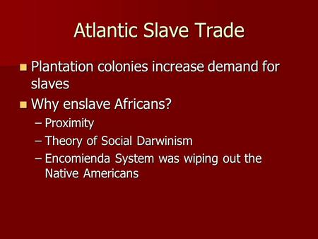 Atlantic Slave Trade Plantation colonies increase demand for slaves Plantation colonies increase demand for slaves Why enslave Africans? Why enslave Africans?