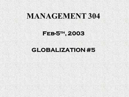 MANAGEMENT 304 Feb-5 th, 2003 GLOBALIZATION #5. SO FAR We think the same RED BLUECHAIR ROSE Managers are… LAZY- FAVORITISM - UNORGANIZED TQM – Levels.