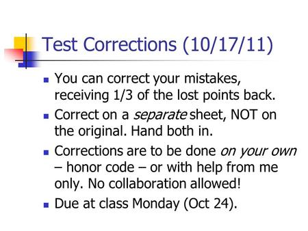 Test Corrections (10/17/11) You can correct your mistakes, receiving 1/3 of the lost points back. Correct on a separate sheet, NOT on the original. Hand.