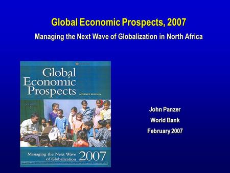 John Panzer World Bank February 2007 Global Economic Prospects, 2007 Managing the Next Wave of Globalization in North Africa.