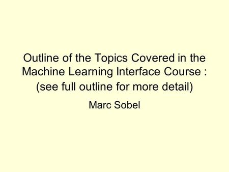 Outline of the Topics Covered in the Machine Learning Interface Course : (see full outline for more detail) Marc Sobel.