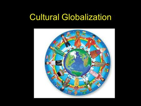 Cultural Globalization. What is Culture? Social construction The arts Commoditized output of the culture industries (Film, TV, Music) Expressions of everyday.