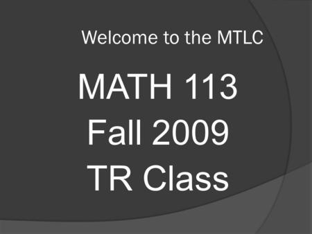 Welcome to the MTLC MATH 113 Fall 2009 TR Class. Course Requirements  Prerequisites Grade of C– or better in Math 112  Every student must have an active.