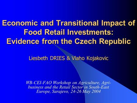 Economic and Transitional Impact of Food Retail Investments: Evidence from the Czech Republic Liesbeth DRIES & Vlaho Kojakovic WB-CEI-FAO Workshop on Agriculture,