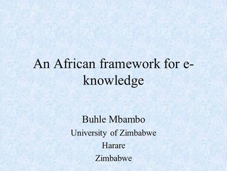 An African framework for e- knowledge Buhle Mbambo University of Zimbabwe Harare Zimbabwe.