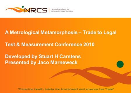 A Metrological Metamorphosis – Trade to Legal Test & Measurement Conference 2010 Developed by Stuart H Carstens Presented by Jaco Marneweck.