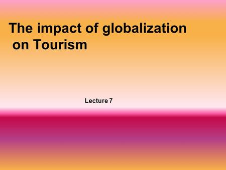 The impact of globalization on Tourism Lecture 7.