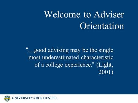 "Welcome to Adviser Orientation ""…good advising may be the single most underestimated characteristic of a college experience."" (Light, 2001)"