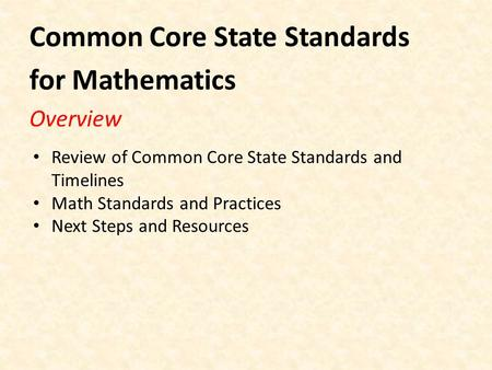Common Core State Standards for Mathematics Overview Review of Common Core State Standards and Timelines Math Standards and Practices Next Steps and Resources.