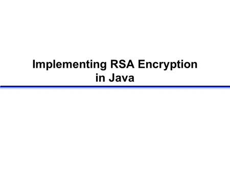 Implementing RSA Encryption in Java. RSA algorithm Select two large prime numbers p, q Compute n = p  q v = (p-1)  (q-1) Select small odd integer k.