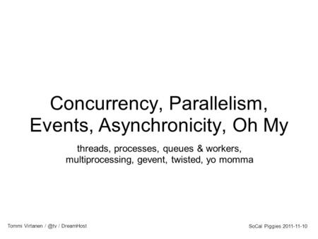 Concurrency, Parallelism, Events, Asynchronicity, Oh My threads, processes, queues & workers, multiprocessing, gevent, twisted, yo momma SoCal Piggies.