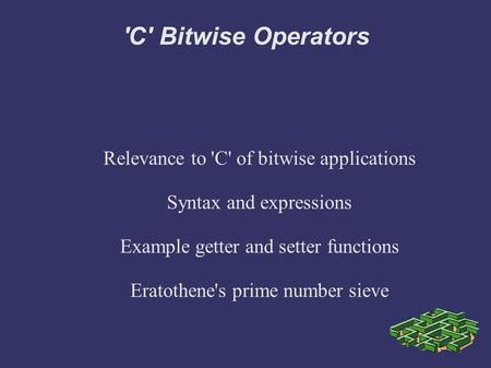 'C' Bitwise Operators Relevance to 'C' of bitwise applications Syntax and expressions Example getter and setter functions Eratothene's prime number sieve.