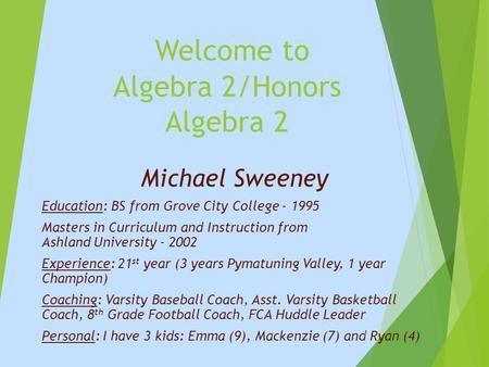 Welcome to Algebra 2/Honors Algebra 2 Michael Sweeney Education: BS from Grove City College - 1995 Masters in Curriculum and Instruction from Ashland University.