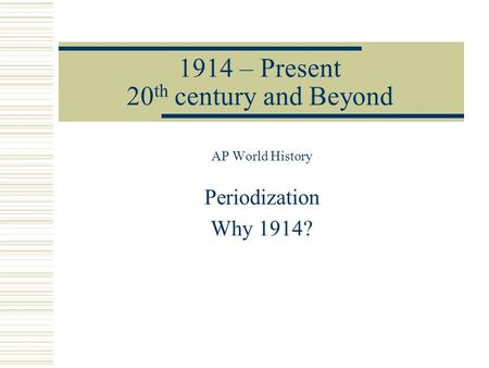 1914 – Present 20 th century and Beyond AP World History Periodization Why 1914?