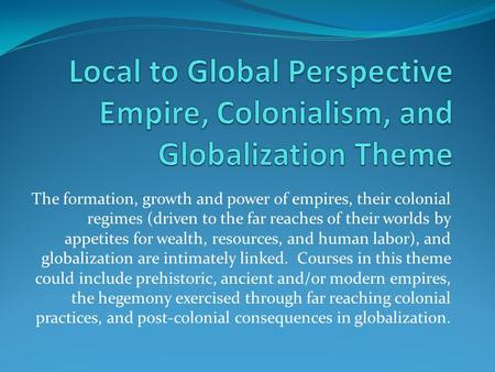 The formation, growth and power of empires, their colonial regimes (driven to the far reaches of their worlds by appetites for wealth, resources, and human.