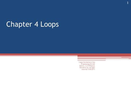 Chapter 4 Loops Liang, Introduction to Java Programming, Seventh Edition, (c) 2009 Pearson Education, Inc. All rights reserved. 0136012671 1.
