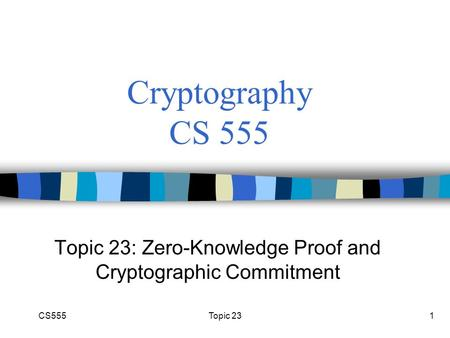 CS555Topic 231 Cryptography CS 555 Topic 23: Zero-Knowledge Proof and Cryptographic Commitment.