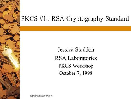 RSA Data Security, Inc. PKCS #1 : RSA Cryptography Standard Jessica Staddon RSA Laboratories PKCS Workshop October 7, 1998.