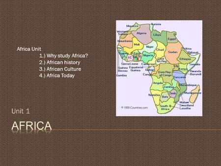 Unit 1 Africa Unit 1.) Why study Africa? 2.) African history 3.) African Culture 4.) Africa Today.