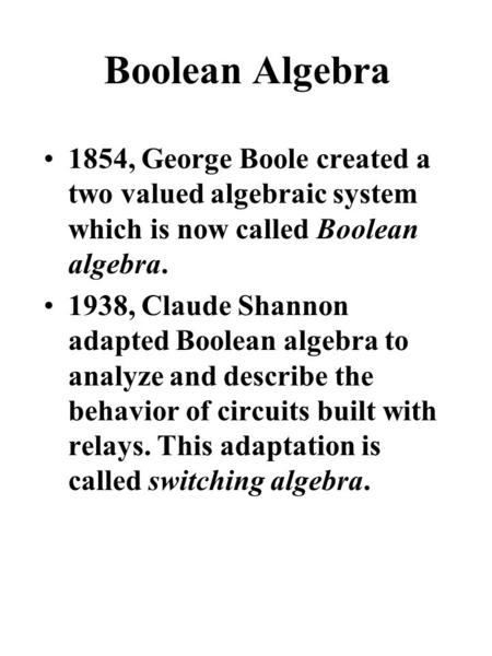 Boolean Algebra 1854, George Boole created a two valued algebraic system which is now called Boolean algebra. 1938, Claude Shannon adapted Boolean algebra.