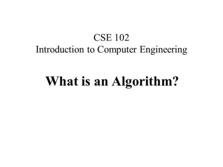 CSE 102 Introduction to Computer Engineering What is an Algorithm?
