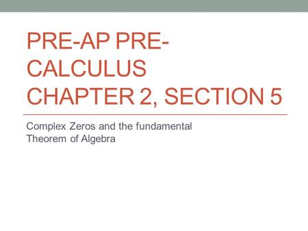 PRE-AP PRE- CALCULUS CHAPTER 2, SECTION 5 Complex Zeros and the fundamental Theorem of Algebra.