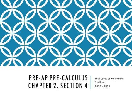 PRE-AP PRE-CALCULUS CHAPTER 2, SECTION 4 Real Zeros of Polynomial Functions 2013 - 2014.