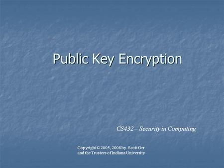 Public Key Encryption CS432 – Security in Computing Copyright © 2005, 2008 by Scott Orr and the Trustees of Indiana University.