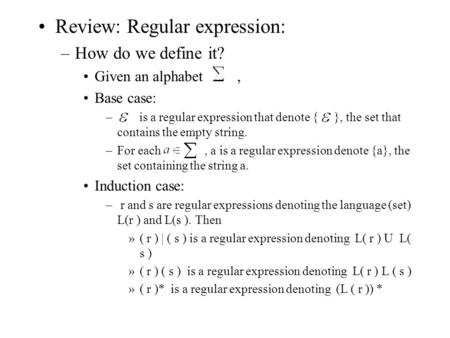 Review: Regular expression: –How do we define it? Given an alphabet, Base case: – is a regular expression that denote { }, the set that contains the empty.