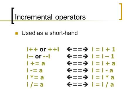 Incremental operators Used as a short-hand i++ or ++i  ==  i = i + 1 i-- or --i  ==  i = i – 1 i += a  ==  i = i + a i -= a  ==  i = i - a i *=