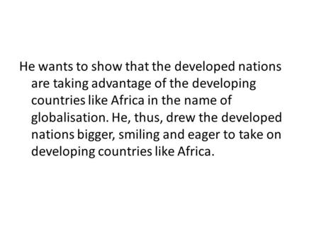 He wants to show that the developed nations are taking advantage of the developing countries like Africa in the name of globalisation. He, thus, drew the.