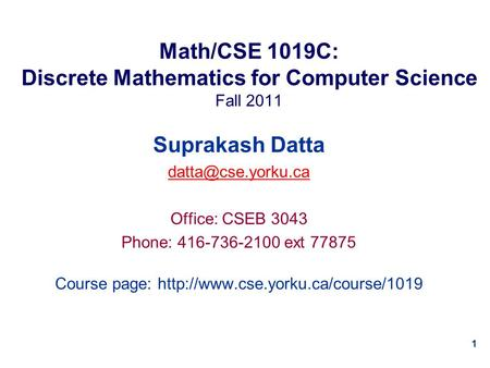 1 Math/CSE 1019C: Discrete Mathematics for Computer Science Fall 2011 Suprakash Datta Office: CSEB 3043 Phone: 416-736-2100 ext 77875.