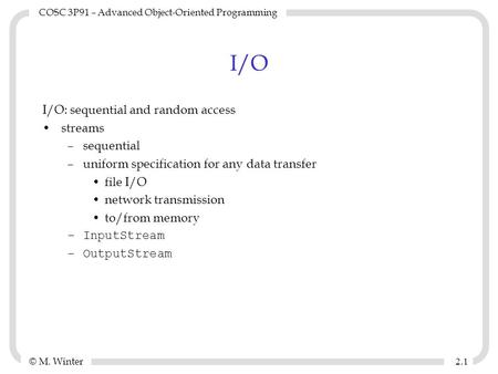© M. Winter COSC 3P91 – Advanced <strong>Object</strong>-<strong>Oriented</strong> <strong>Programming</strong> 2.12.1 I/O I/O: sequential and random access streams –sequential –uniform specification for.