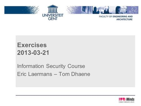 Exercises 2013-03-21 Information Security Course Eric Laermans – Tom Dhaene.